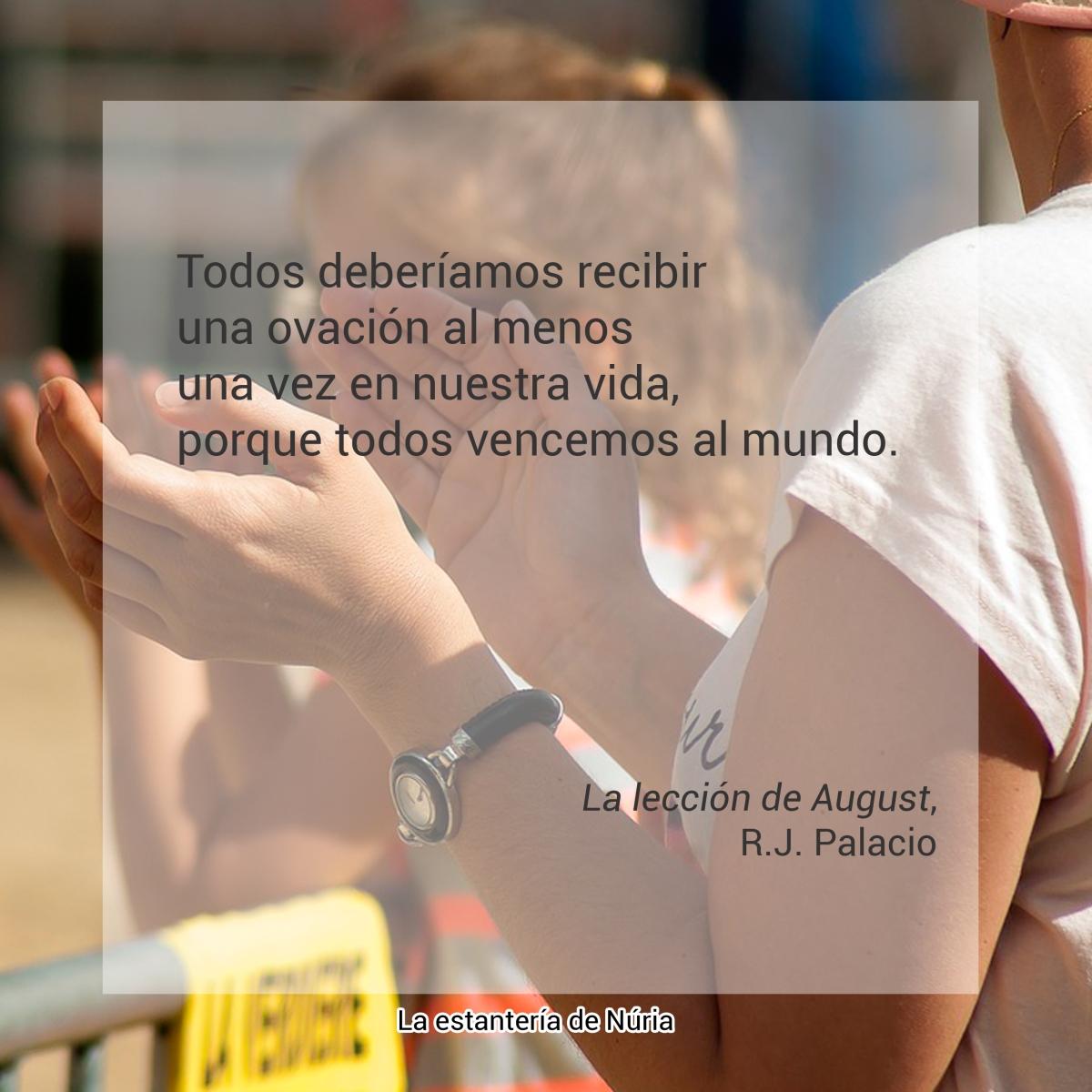 Todos deberíamos recibir una ovación al menos una vez en nuestra vida, porque todos vencemos al mundo. La lección de August, R. J. Palacio