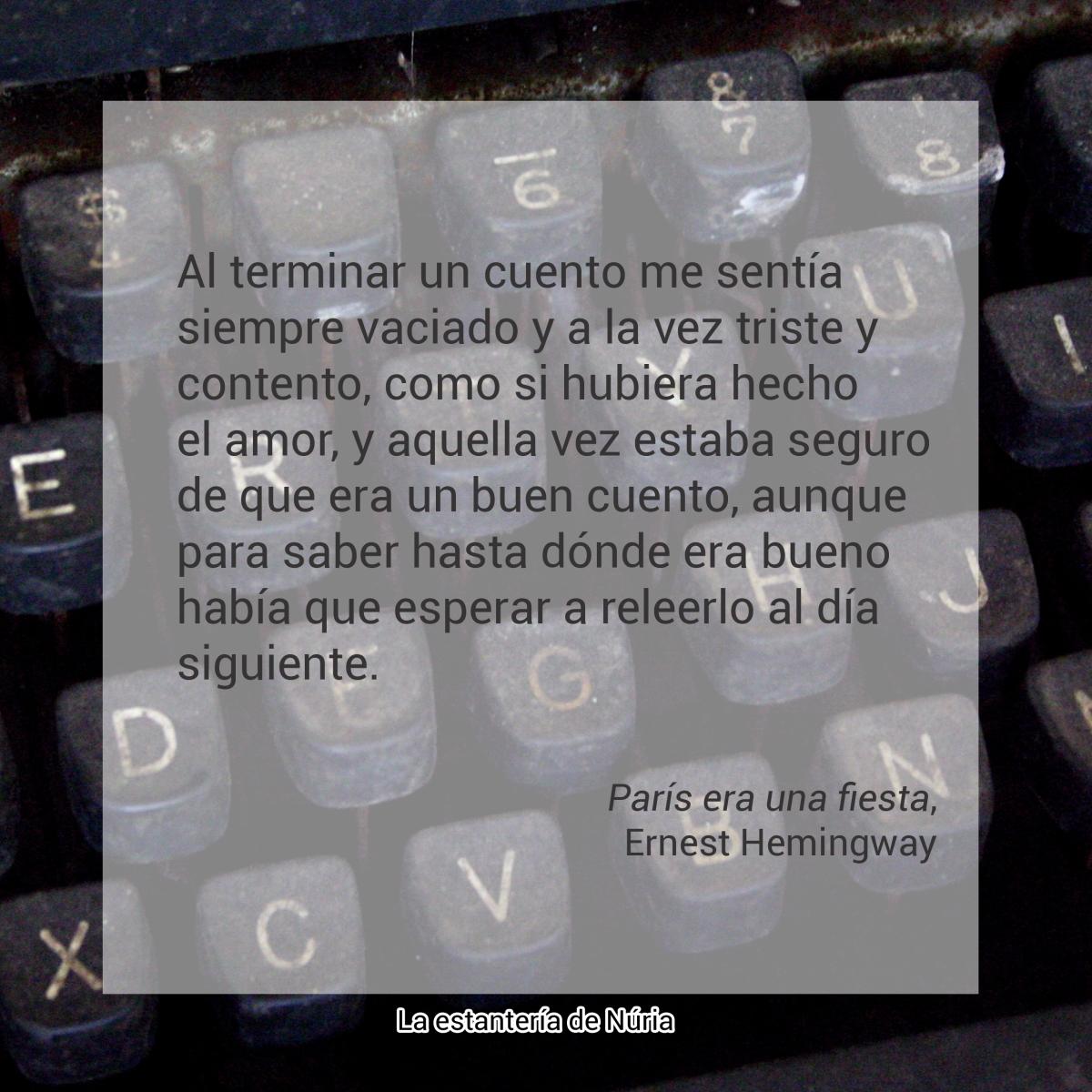 Al terminar un cuento me sentía siempre vaciado y a la vez triste y contento, como si hubiera hecho el amor, y aquella vez estaba seguro de que era un buen cuento, aunque para saber hasta dónde era bueno había que esperar a releerlo al día siguiente. París era una fiesta, Ernest Hemingway
